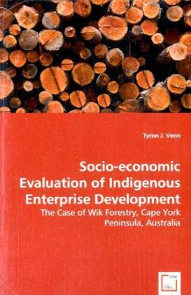 Socio-economic Evaluation of Indigenous Enterprise Development - The Case of Wik Forestry, Cape York Peninsula,Australia - Venn, Tyron J.