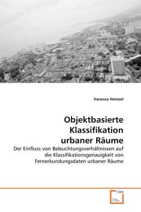 Objektbasierte Klassifikation urbaner Räume - Der Einfluss von Beleuchtungsverhältnissen auf die Klassifikationsgenauigkeit von Fernerkundungsdaten urbaner Räume - Heinzel, Vanessa