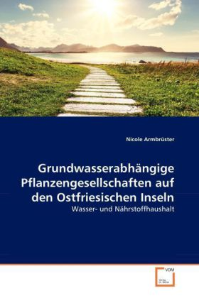 Grundwasserabhängige Pflanzengesellschaften auf den Ostfriesischen Inseln - Wasser- und Nährstoffhaushalt - Armbrüster, Nicole