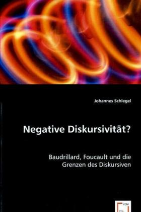 Negative Diskursivität? - Baudrillard, Foucault und die Grenzen des Diskursiven - Schlegel, Johannes