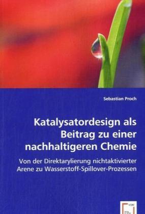 Katalysatordesign als Beitrag zu einer nachhaltigeren Chemie - Von der Direktarylierung nichtaktivierter Arene zu Wasserstoff-Spillover-Prozessen - Proch, Sebastian