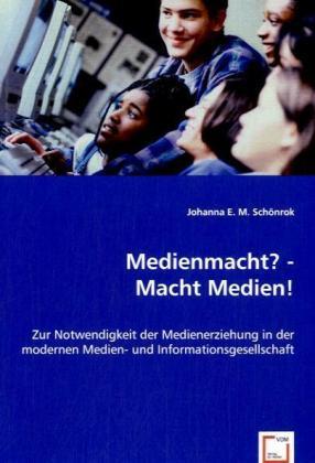 Medienmacht? - Macht Medien! - Zur Notwendigkeit der Medienerziehung in der modernen Medien- und Informationsgesellschaft