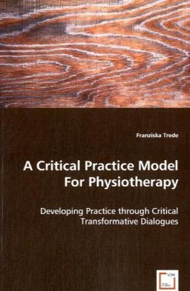 A Critical Practice Model For Physiotherapy - Developing Practice through Critical Transformative Dialogues - Trede, Franziska