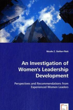 An Investigation of Women's Leadership Development - Perspectives and Recommendations from Experienced Women Leaders