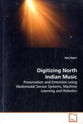Digitizing North Indian Music - Preservation and Extension using Multimodal Sensor Systems, Machine Learning and Robotics - Kapur, Ajay