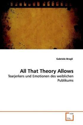 All That Theory Allows - Tearjerkers und Emotionen des weiblichen Publikums - Brogli, Gabriele