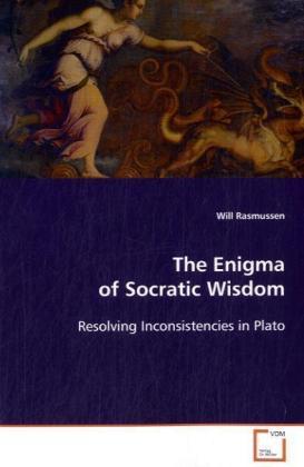 The Enigma of Socratic Wisdom - Resolving Inconsistencies in Plato - Rasmussen, Will