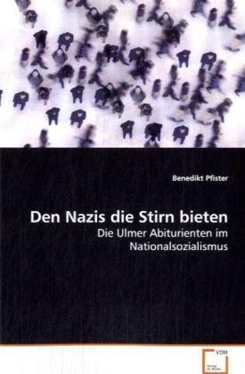 Den Nazis die Stirn bieten - Die Ulmer Abiturienten im Nationalsozialismus - Pfister, Benedikt