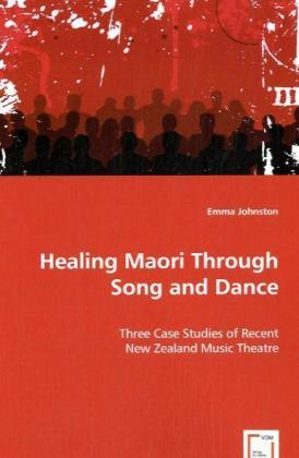 Healing Maori Through Song and Dance - Three Case Studies of Recent New Zealand Music Theatre - Johnston, Emma