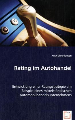 Rating im Autohandel - Entwicklung einer Ratingstrategie am Beispiel eines mittelständischen Automobilhandelsunternehmens - Christiansen, Knut