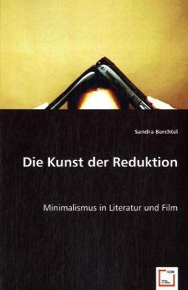 Die Kunst der Reduktion - Minimalismus in Literatur und Film - Berchtel, Sandra