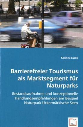 Barrierefreier Tourismus als Marktsegment für Naturparks - Bestandsaufnahme und konzeptionelle Handlungsempfehlungen am Beispiel Naturpark Uckermärkische Seen - Lücke, Corinna