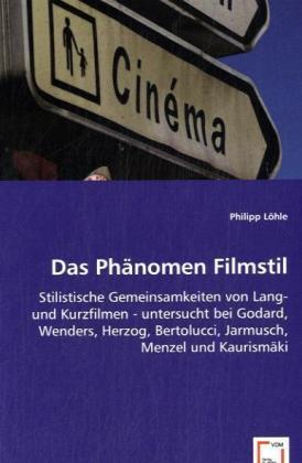 Das Phänomen Filmstil - Stilistische Gemeinsamkeiten von Lang- und Kurzfilmen untersucht bei Godard, Wenders, Herzog, Bertolucci, Jarmusch, Menzel und Kaurismäki - Löhle, Philipp