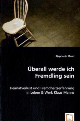 Überall werde ich Fremdling sein - Heimatverlust und Fremdheitserfahrung in Leben & Werk Klaus Manns - Mann, Stephanie