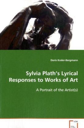 Sylvia Plath's Lyrical Responses to Works of Art - A Portrait of the Artist(s) - Kraler-Bergmann, Doris