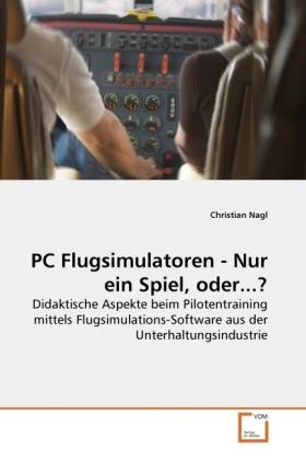 PC Flugsimulatoren - Nur ein Spiel, oder...? - Didaktische Aspekte beim Pilotentraining mittels Flugsimulations-Software aus der Unterhaltungsindustrie - Nagl, Christian