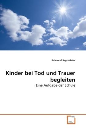 Kinder bei Tod und Trauer begleiten - Eine Aufgabe der Schule - Sagmeister, Raimund