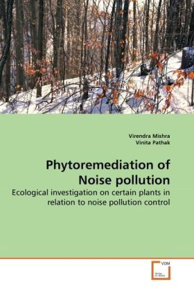 Phytoremediation of Noise pollution - Ecological investigation on certain plants in relation to noise pollution control - Mishra, Virendra / Pathak, Vinita