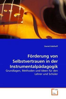FÃrderung von Selbstvertrauen in der InstrumentalpÃdagogik - Grundlagen, Methoden und Ideen fÃr den Lehrer und SchÃler - Edelhoff, Daniel