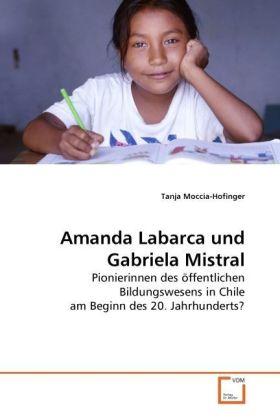 Amanda Labarca und Gabriela Mistral - Pionierinnen des öffentlichen Bildungswesens in Chile am Beginn des 20. Jahrhunderts? - Moccia-Hofinger, Tanja