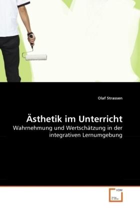 Ästhetik im Unterricht - Wahrnehmung und Wertschätzung in der integrativen Lernumgebung - Strassen, Olaf