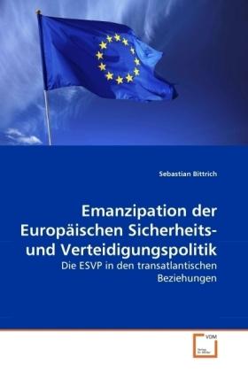 Emanzipation der Europäischen Sicherheits- und Verteidigungspolitik - Die ESVP in den transatlantischen Beziehungen - Bittrich, Sebastian