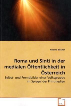 Roma und Sinti in der medialen Öffentlichkeit in Österreich - Selbst- und Fremdbilder einer Volksgruppe im Spiegel der Printmedien - Bischof, Nadine