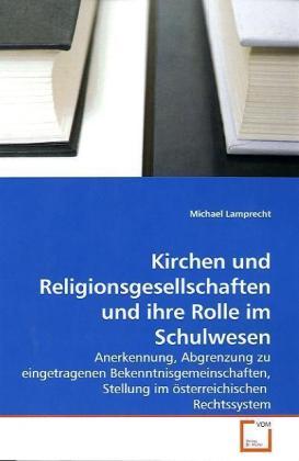 Kirchen und Religionsgesellschaften und ihre Rolle im Schulwesen - Anerkennung, Abgrenzung zu eingetragenen Bekenntnisgemeinschaften, Stellung im österreichischen Rechtssystem