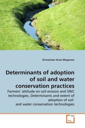 Determinants of adoption of soil and water conservation practices - Farmers' attitude on soil erosion and SWC technologies, Determinants and extent of adoption of soil and water conservation technologies - Misganaw, Girmachew Siraw