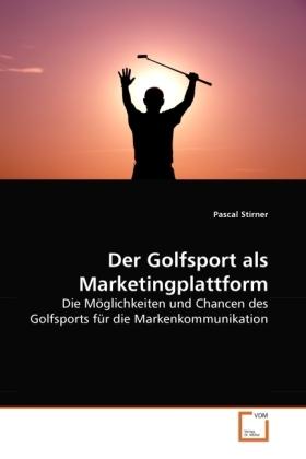 Der Golfsport als Marketingplattform - Die Möglichkeiten und Chancen des Golfsports für die Markenkommunikation - Stirner, Pascal