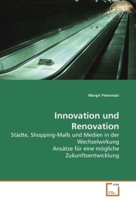 Innovation und Renovation - Städte, Shopping-Malls und Medien in der Wechselwirkung Ansätze für eine mögliche Zukunftsentwicklung - Petermair, Margit