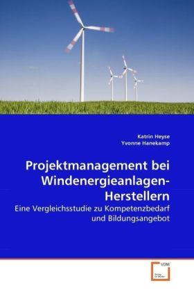 Projektmanagement bei Windenergieanlagen-Herstellern - Eine Vergleichsstudie zu Kompetenzbedarf und Bildungsangebot - Heyse, Katrin / Hanekamp, Yvonne