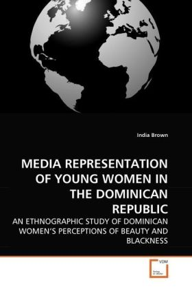 MEDIA REPRESENTATION OF YOUNG WOMEN IN THE DOMINICAN REPUBLIC - AN ETHNOGRAPHIC STUDY OF DOMINICAN WOMEN'S PERCEPTIONS OF BEAUTY AND BLACKNESS - Brown, India