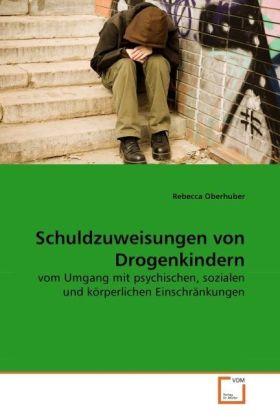 Schuldzuweisungen von Drogenkindern - vom Umgang mit psychischen, sozialen und körperlichen Einschränkungen - Oberhuber, Rebecca