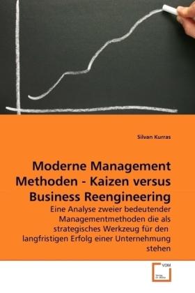 Moderne Management Methoden - Kaizen versus Business Reengineering - Eine Analyse zweier bedeutender Managementmethoden die als strategisches Werkzeug für den langfristigen Erfolg einer Unternehmung stehen - Kurras, Silvan