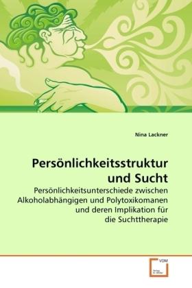 Persönlichkeitsstruktur und Sucht - Persönlichkeitsunterschiede zwischen Alkoholabhängigen und Polytoxikomanen und deren Implikation für die Suchttherapie - Lackner, Nina