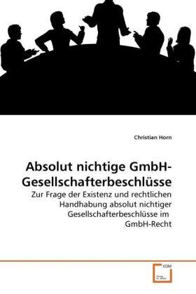 Absolut nichtige GmbH-Gesellschafterbeschlüsse - Zur Frage der Existenz und rechtlichen Handhabung absolut nichtiger Gesellschafterbeschlüsse im GmbH-Recht - Horn, Christian