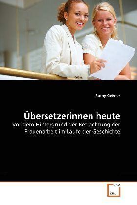 Übersetzerinnen heute - Vor dem Hintergrund der Betrachtung der Frauenarbeit im Laufe der Geschichte - Geßner, Romy