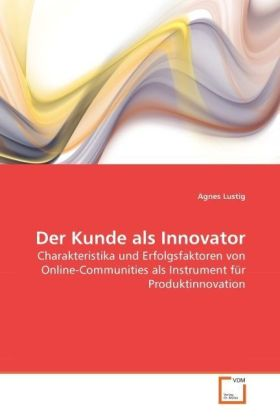 Der Kunde als Innovator - Charakteristika und Erfolgsfaktoren von Online-Communities als Instrument für Produktinnovation - Lustig, Agnes