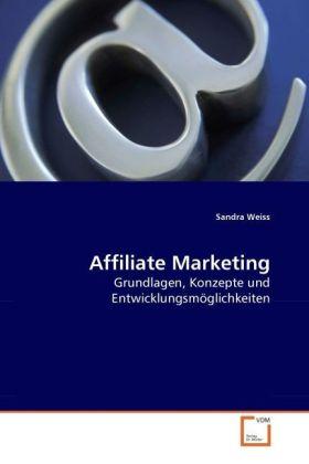 Affiliate Marketing - Grundlagen, Konzepte und Entwicklungsmöglichkeiten - Weiss, Sandra