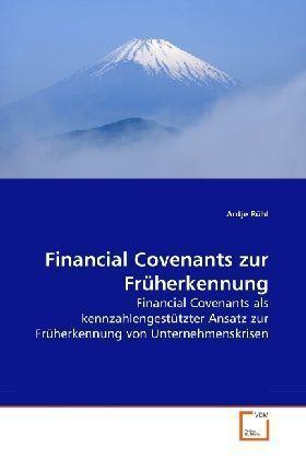 Financial Covenants zur Früherkennung - Financial Covenants als kennzahlengestützter Ansatz zur Früherkennung von Unternehmenskrisen