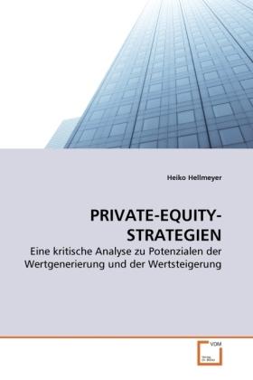 PRIVATE-EQUITY-STRATEGIEN - Eine kritische Analyse zu Potenzialen der Wertgenerierung und der Wertsteigerung - Hellmeyer, Heiko