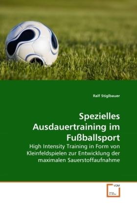 Spezielles Ausdauertraining im Fußballsport - High Intensity Training in Form von Kleinfeldspielen zur Entwicklung der maximalen Sauerstoffaufnahme - Stiglbauer, Ralf