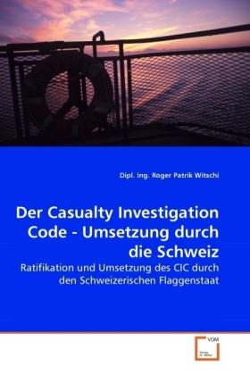Der Casualty Investigation Code - Umsetzung durch die Schweiz - Ratifikation und Umsetzung des CIC durch den Schweizerischen Flaggenstaat - Witschi, Roger P.