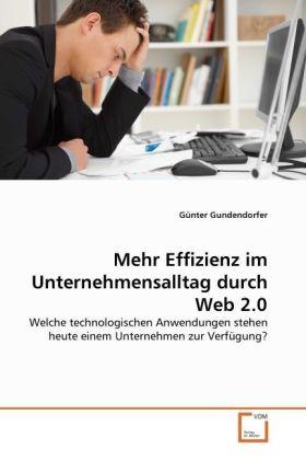 Mehr Effizienz im Unternehmensalltag durch Web 2.0 - Welche technologischen Anwendungen stehen heute einem Unternehmen zur Verfügung? - Gundendorfer, Günter