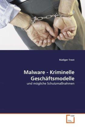 Malware - Kriminelle Geschäftsmodelle - und mögliche Schutzmaßnahmen - Trost, Rüdiger