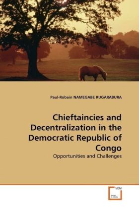 Chieftaincies and Decentralization in the Democratic Republic of Congo - Opportunities and Challenges - Namegabe Rugarabura, Paul-Robain