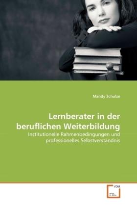 Lernberater in der beruflichen Weiterbildung - Institutionelle Rahmenbedingungen und professionelles Selbstverständnis - Schulze, Mandy