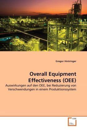 Overall Equipment Effectiveness (OEE) - Auswirkungen auf den OEE, bei Reduzierung von Verschwendungen in einem Produktionssystem - Hintringer, Gregor