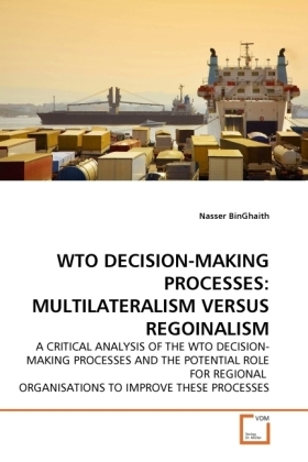 WTO DECISION-MAKING PROCESSES: MULTILATERALISM VERSUS REGOINALISM - A CRITICAL ANALYSIS OF THE WTO DECISION-MAKING PROCESSES AND THE POTENTIAL ROLE FOR REGIONAL ORGANISATIONS TO IMPROVE THESE PROCESSES - BinGhaith, Nasser